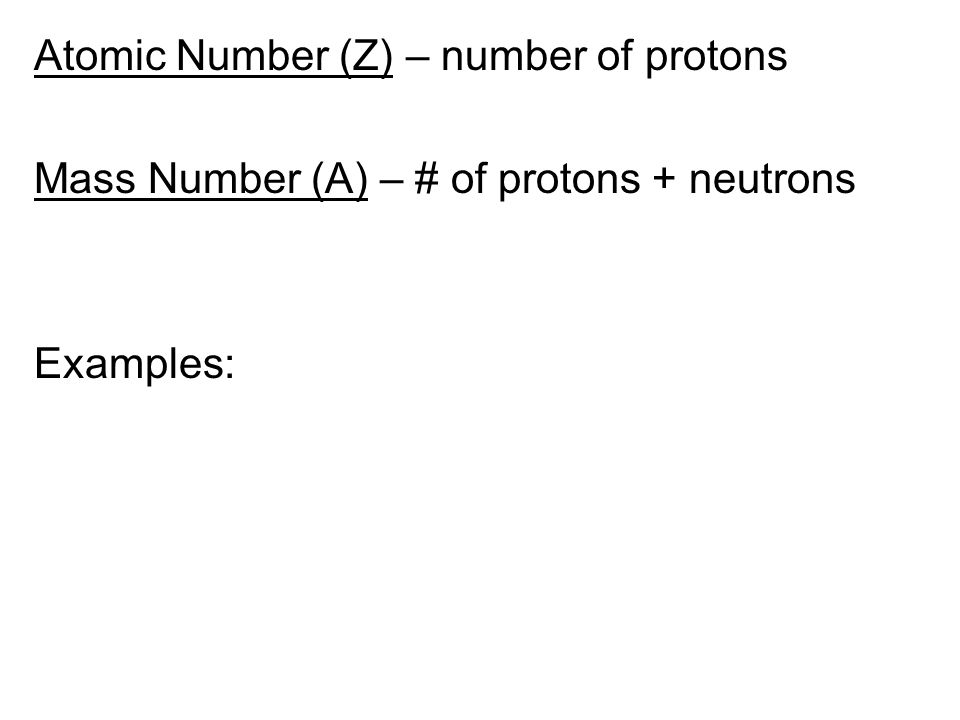 Atomic Number (Z) – number of protons Mass Number (A) – # of protons + neutrons Examples: