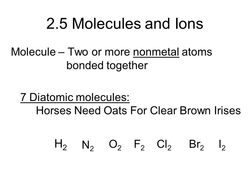 2.5 Molecules and Ions Molecule – Two or more nonmetal atoms bonded together 7 Diatomic molecules: Horses Need Oats For Clear Brown Irises N2N2 O2O2 F