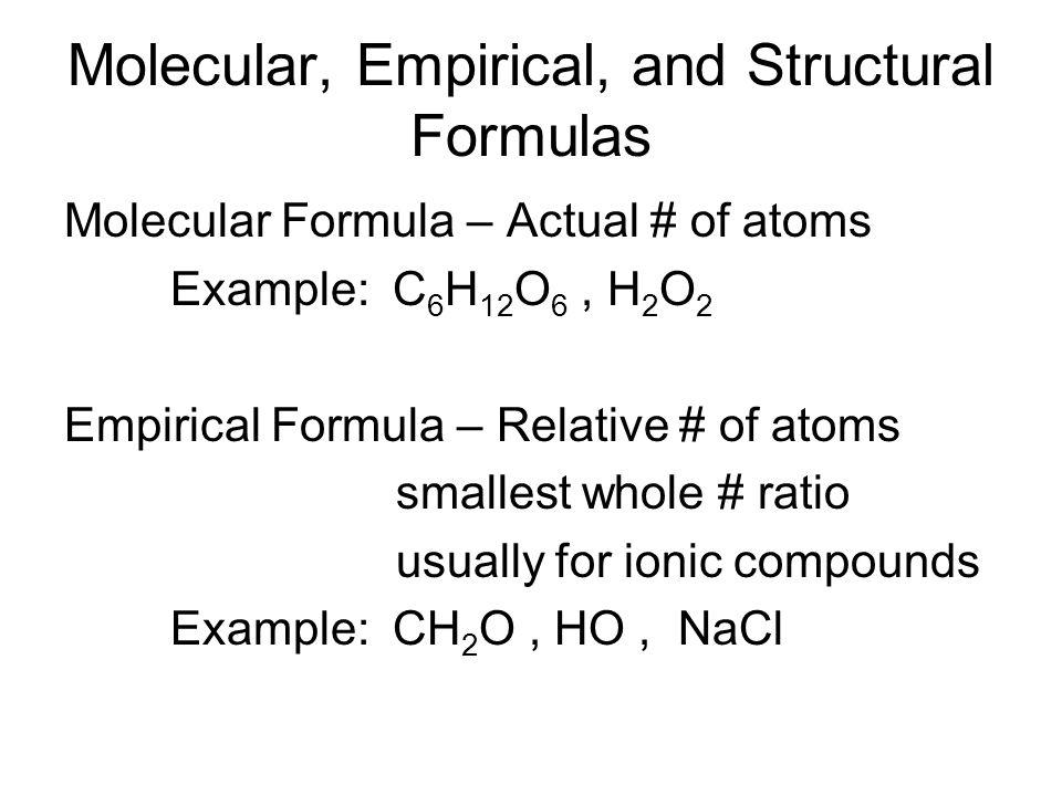Molecular, Empirical, and Structural Formulas Molecular Formula – Actual # of atoms Example: C 6 H 12 O 6, H 2 O 2 Empirical Formula – Relative # of a