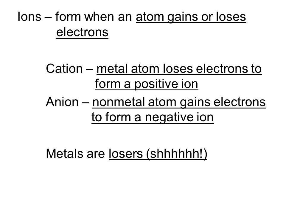 Ions – form when an atom gains or loses electrons Cation – metal atom loses electrons to form a positive ion Anion – nonmetal atom gains electrons to