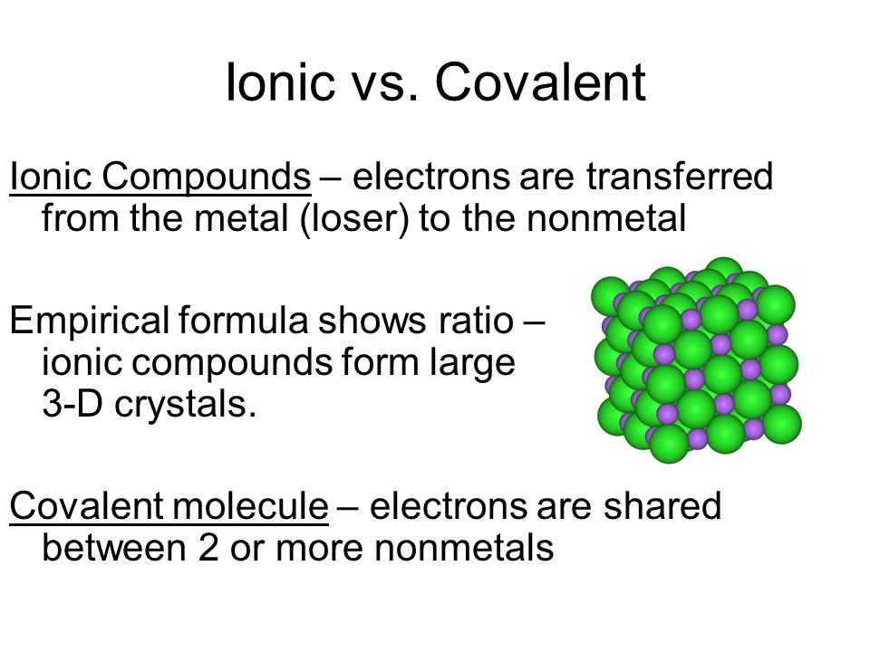 Ionic vs. Covalent Ionic Compounds – electrons are transferred from the metal (loser) to the nonmetal Empirical formula shows ratio – ionic compounds