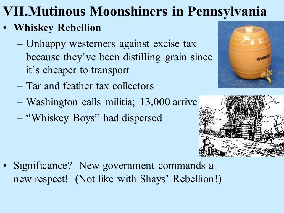 VII.Mutinous Moonshiners in Pennsylvania Whiskey Rebellion –Unhappy westerners against excise tax because theyve been distilling grain since its cheap