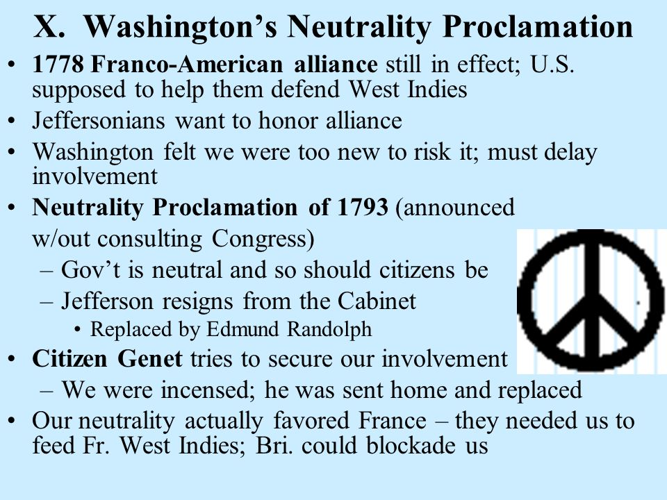 X. Washingtons Neutrality Proclamation 1778 Franco-American alliance still in effect; U.S. supposed to help them defend West Indies Jeffersonians want