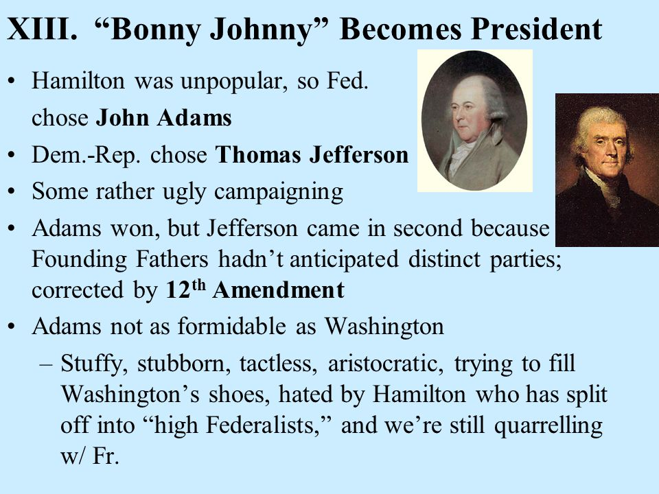 XIII. Bonny Johnny Becomes President Hamilton was unpopular, so Fed. chose John Adams Dem.-Rep. chose Thomas Jefferson Some rather ugly campaigning Ad
