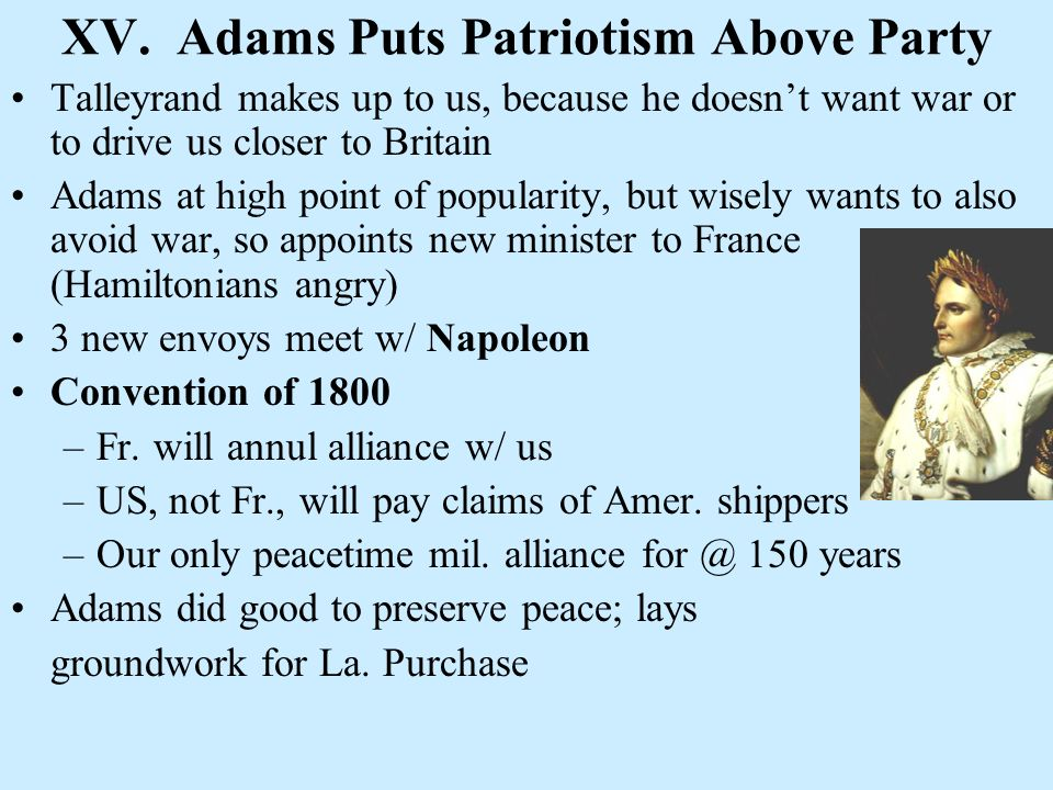 XV. Adams Puts Patriotism Above Party Talleyrand makes up to us, because he doesnt want war or to drive us closer to Britain Adams at high point of po