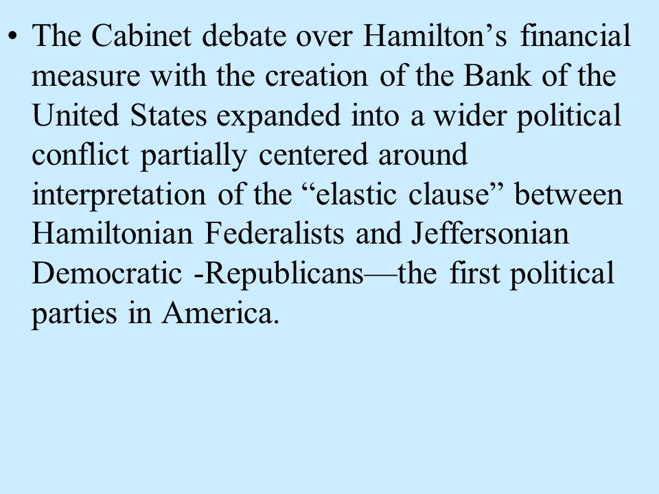The Cabinet debate over Hamiltons financial measure with the creation of the Bank of the United States expanded into a wider political conflict partia