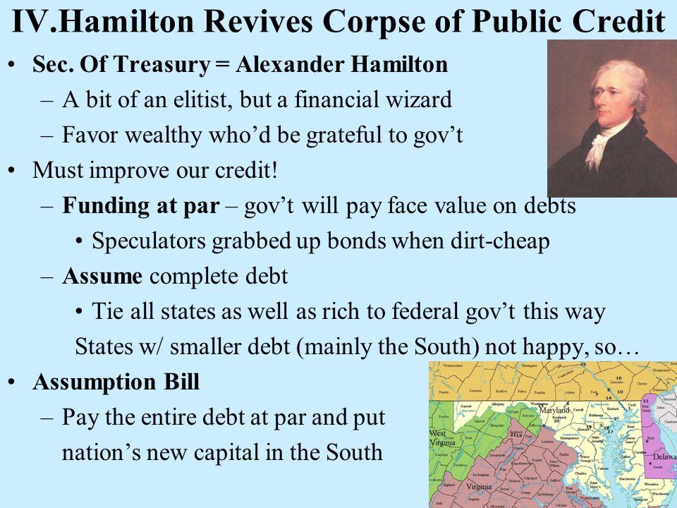 IV.Hamilton Revives Corpse of Public Credit Sec. Of Treasury = Alexander Hamilton –A bit of an elitist, but a financial wizard –Favor wealthy whod be