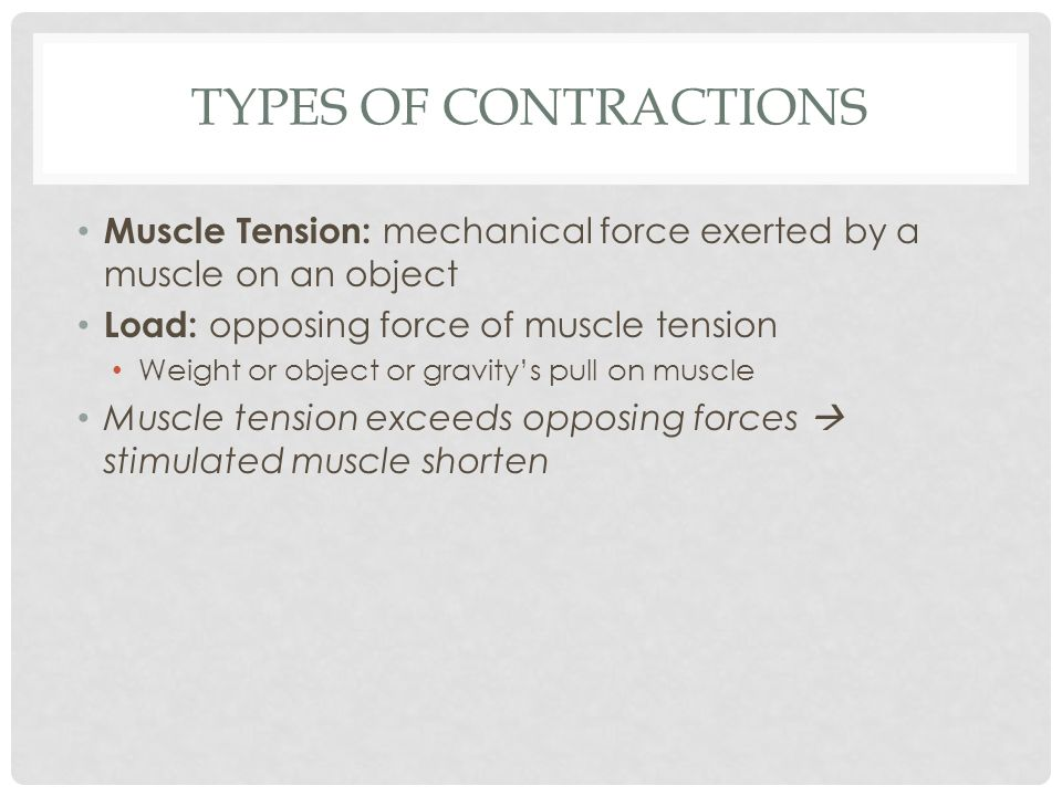 TYPES OF CONTRACTIONS Muscle Tension: mechanical force exerted by a muscle on an object Load: opposing force of muscle tension Weight or object or gra
