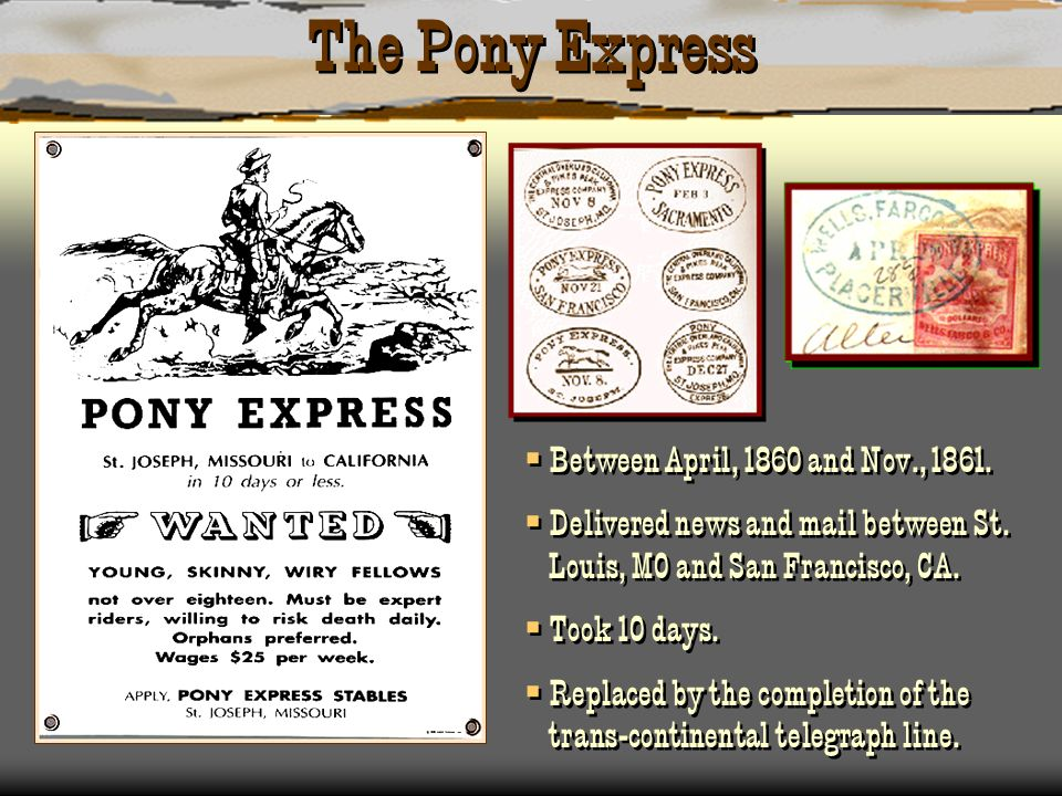 The Pony Express Between April, 1860 and Nov., 1861. Delivered news and mail between St. Louis, MO and San Francisco, CA. Took 10 days. Replaced by th