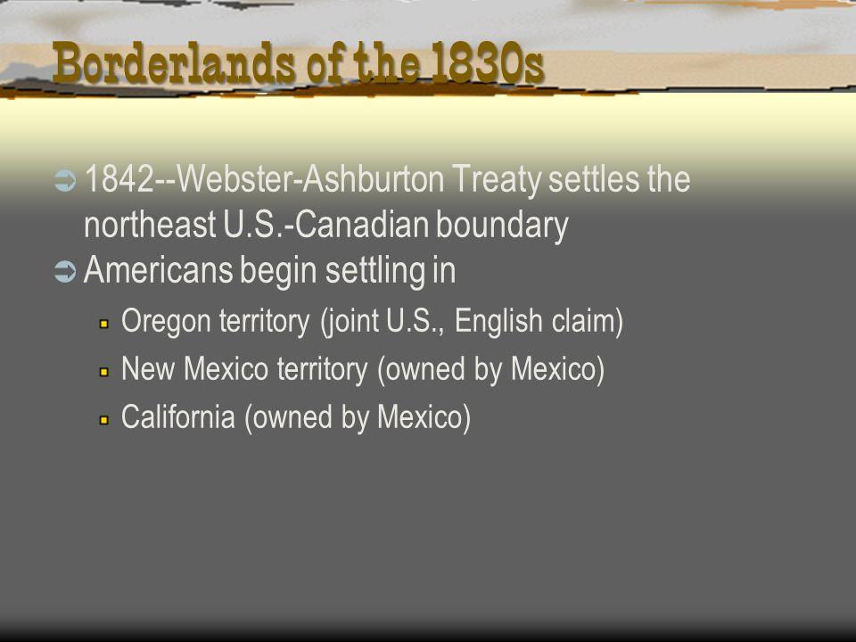 Borderlands of the 1830s 1842--Webster-Ashburton Treaty settles the northeast U.S.-Canadian boundary Americans begin settling in Oregon territory (joi