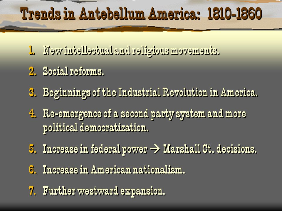 Trends in Antebellum America: 1810-1860 1. New intellectual and religious movements. 2. Social reforms. 3. Beginnings of the Industrial Revolution in