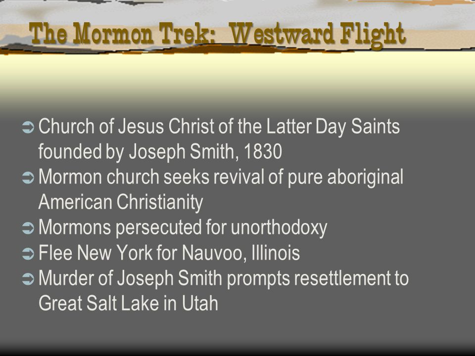 The Mormon Trek: Westward Flight Church of Jesus Christ of the Latter Day Saints founded by Joseph Smith, 1830 Mormon church seeks revival of pure abo
