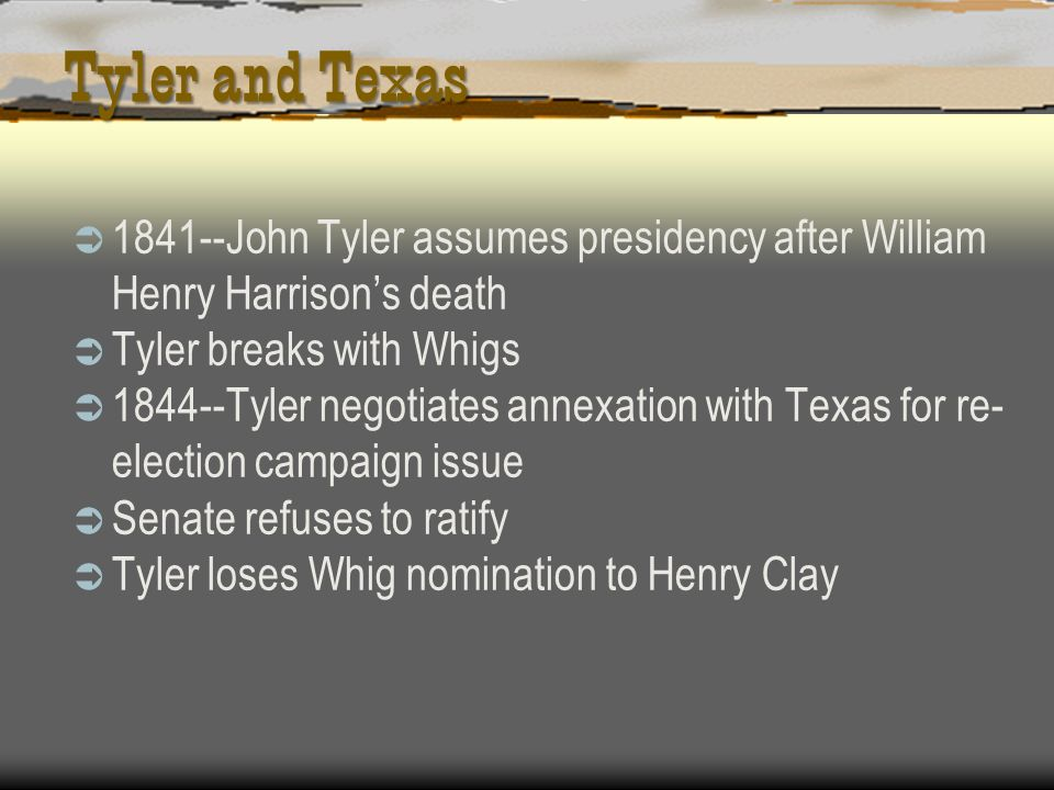 Tyler and Texas 1841--John Tyler assumes presidency after William Henry Harrisons death Tyler breaks with Whigs 1844--Tyler negotiates annexation with