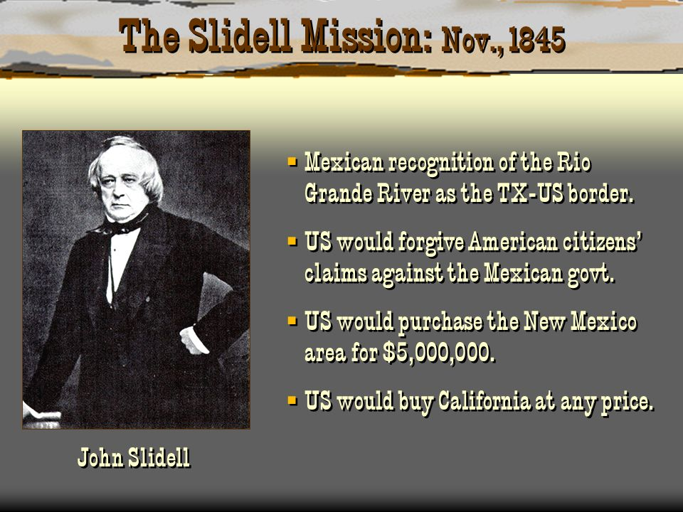 The Slidell Mission: Nov., 1845 Mexican recognition of the Rio Grande River as the TX-US border. US would forgive American citizens claims against the