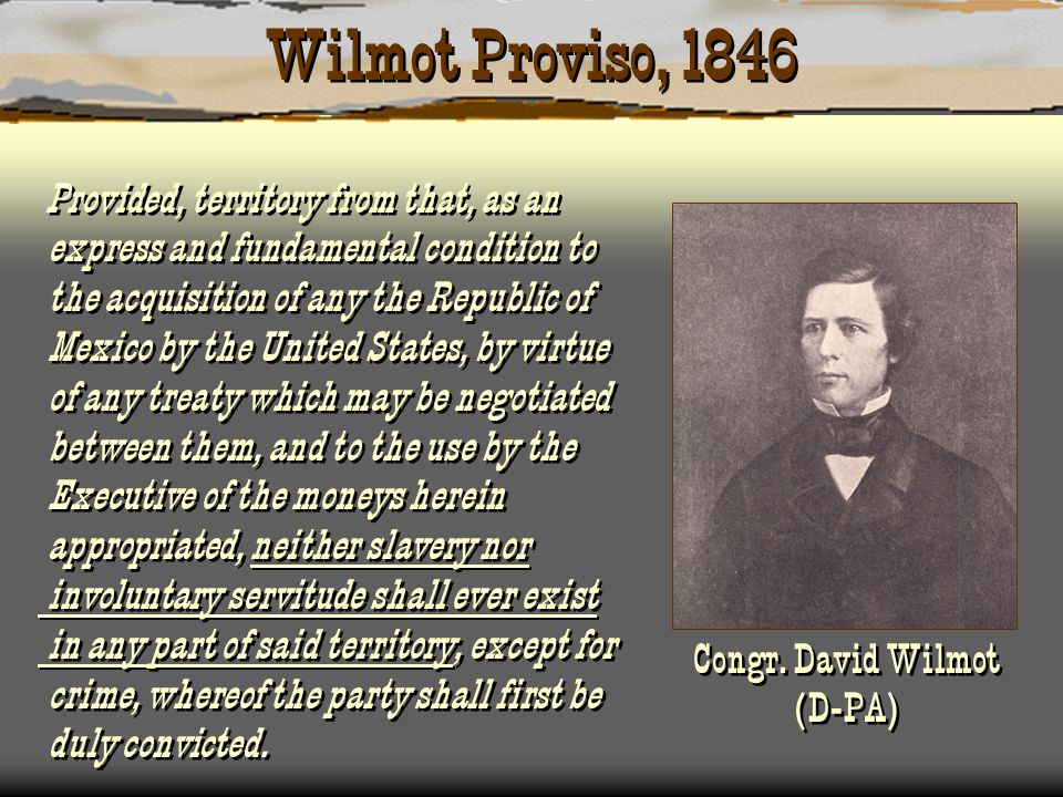 Wilmot Proviso, 1846 Provided, territory from that, as an express and fundamental condition to the acquisition of any the Republic of Mexico by the Un
