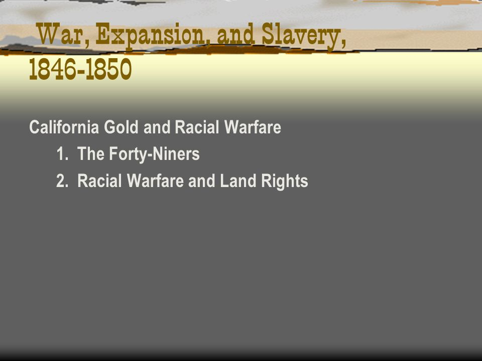 War, Expansion, and Slavery, 1846-1850 California Gold and Racial Warfare 1. The Forty-Niners 2. Racial Warfare and Land Rights