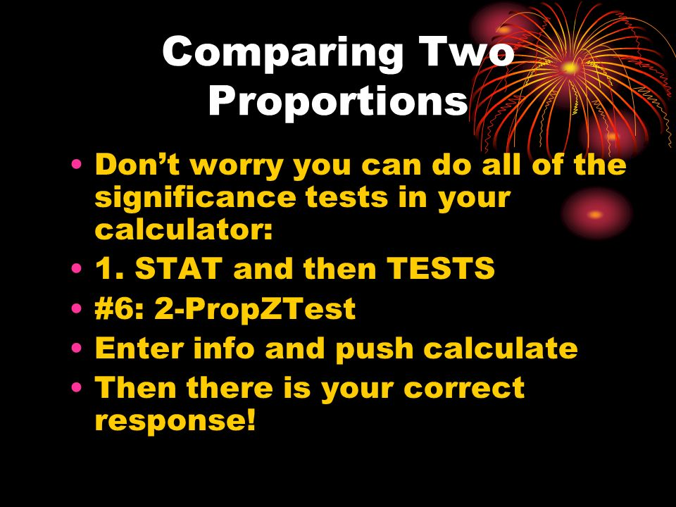 Comparing Two Proportions Dont worry you can do all of the significance tests in your calculator: 1.