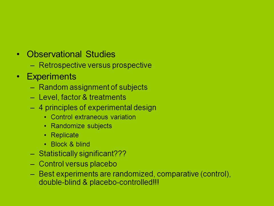 Observational Studies –Retrospective versus prospective Experiments –Random assignment of subjects –Level, factor & treatments –4 principles of experi