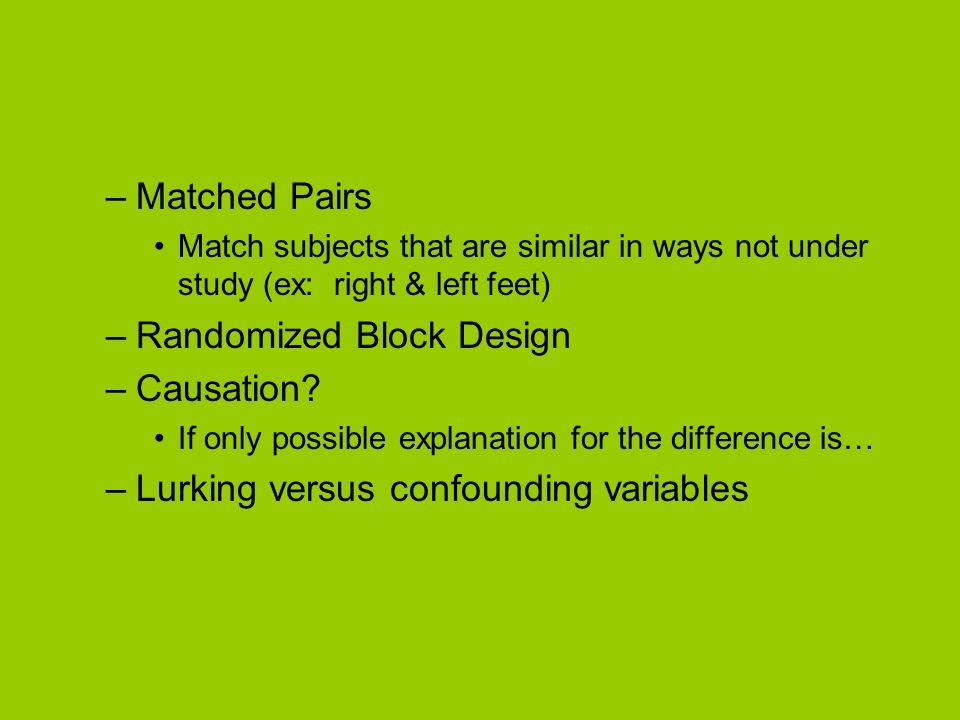 –Matched Pairs Match subjects that are similar in ways not under study (ex: right & left feet) –Randomized Block Design –Causation? If only possible e