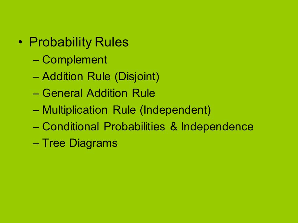 Probability Rules –Complement –Addition Rule (Disjoint) –General Addition Rule –Multiplication Rule (Independent) –Conditional Probabilities & Independence –Tree Diagrams