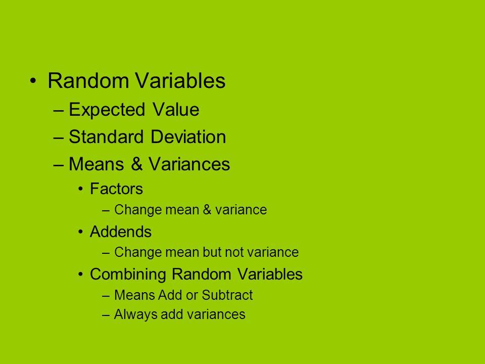 Random Variables –Expected Value –Standard Deviation –Means & Variances Factors –Change mean & variance Addends –Change mean but not variance Combinin