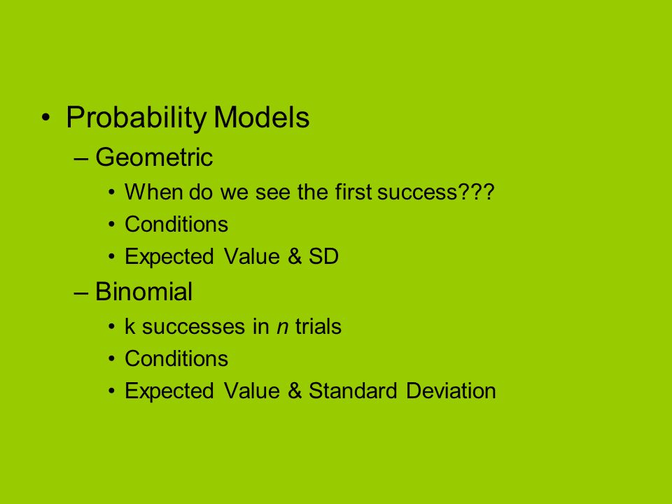 Probability Models –Geometric When do we see the first success??? Conditions Expected Value & SD –Binomial k successes in n trials Conditions Expected