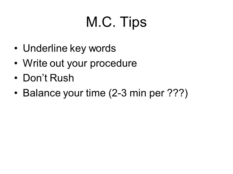 M.C. Tips Underline key words Write out your procedure Dont Rush Balance your time (2-3 min per ???)