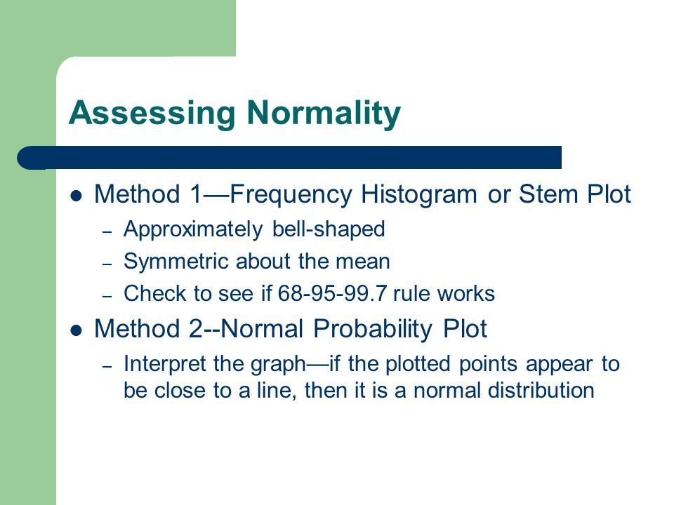 Assessing Normality Method 1Frequency Histogram or Stem Plot – Approximately bell-shaped – Symmetric about the mean – Check to see if 68-95-99.7 rule