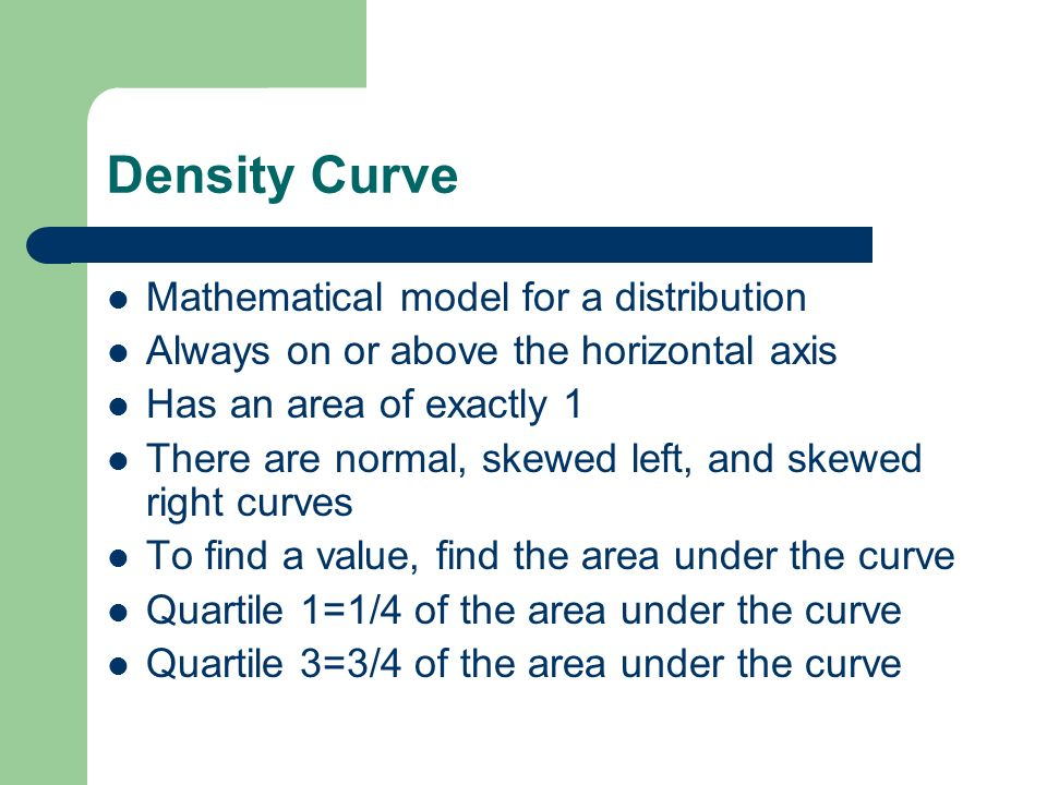 Density Curve Mathematical model for a distribution Always on or above the horizontal axis Has an area of exactly 1 There are normal, skewed left, and