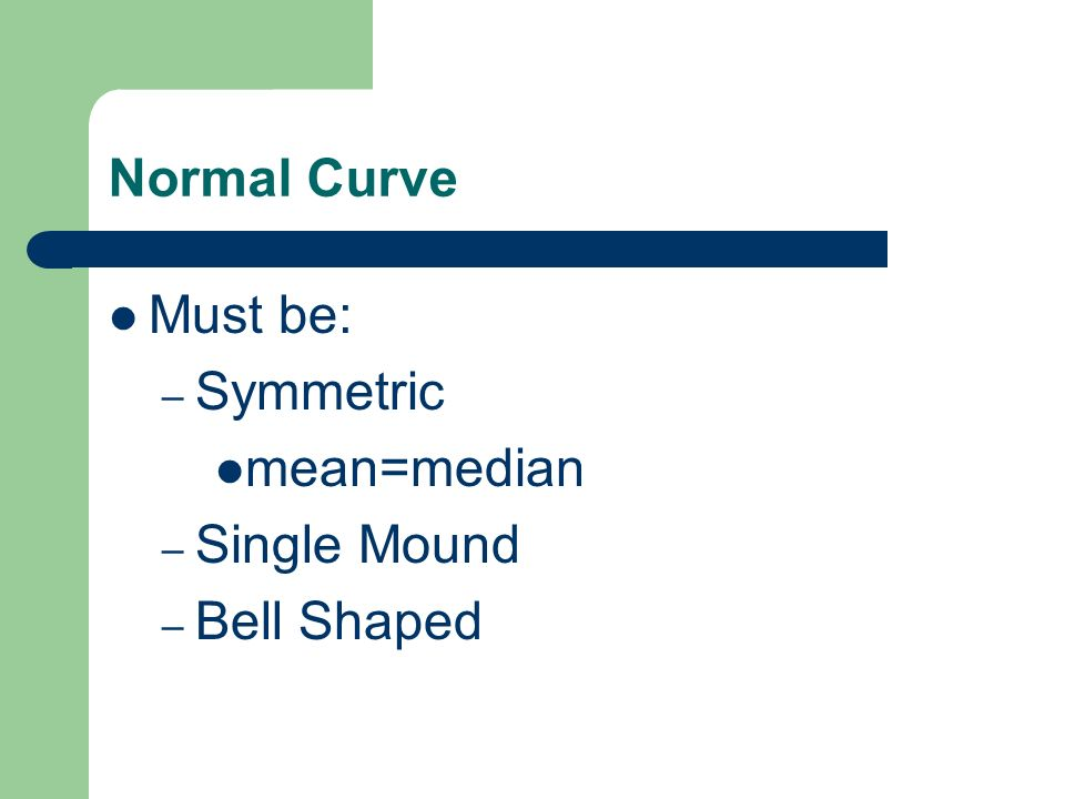 Normal Curve Must be: – Symmetric mean=median – Single Mound – Bell Shaped