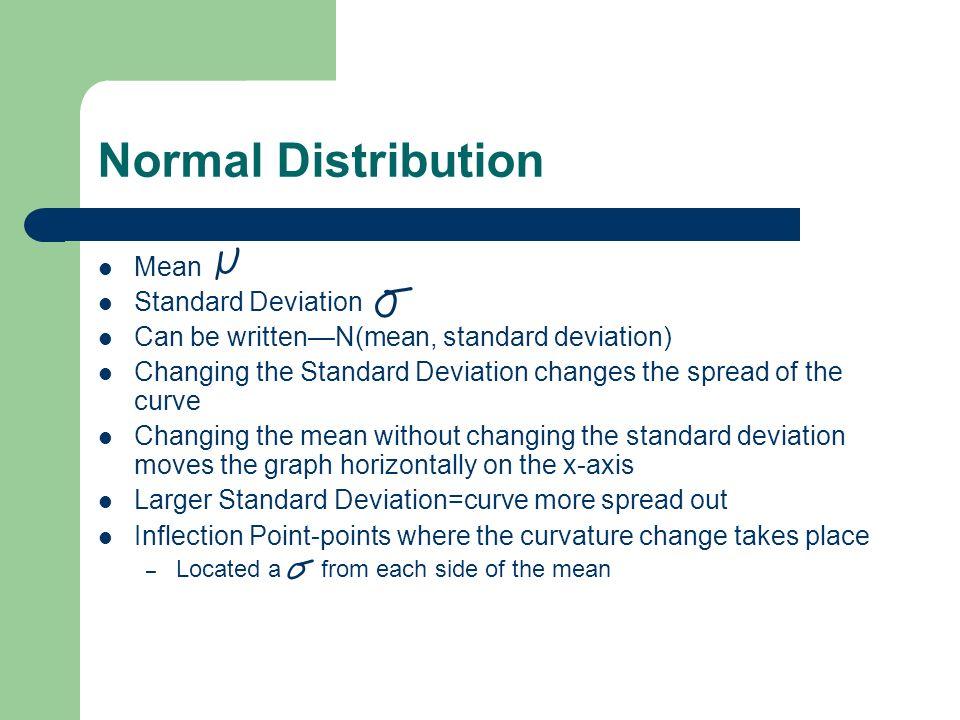 Normal Distribution Mean Standard Deviation Can be writtenN(mean, standard deviation) Changing the Standard Deviation changes the spread of the curve