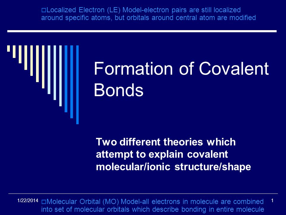 1/22/20141 Formation of Covalent Bonds Two different theories which attempt to explain covalent molecular/ionic structure/shape Localized Electron (LE