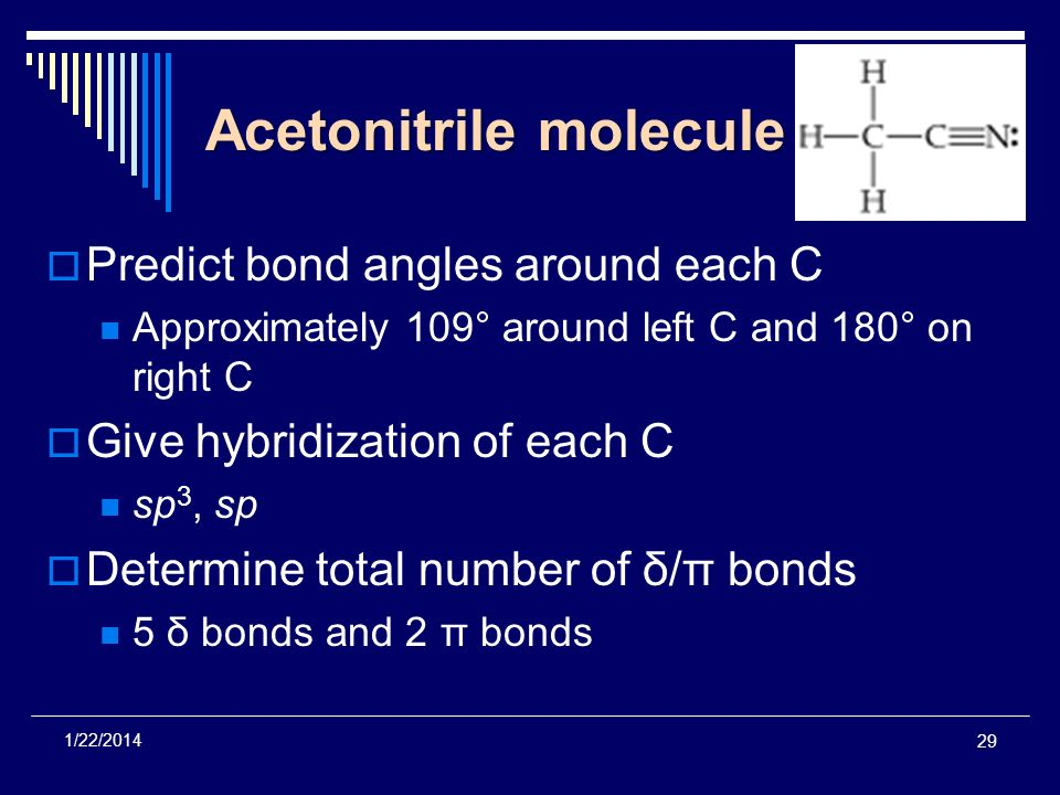 Acetonitrile molecule Predict bond angles around each C Approximately 109° around left C and 180° on right C Give hybridization of each C sp 3, sp Det