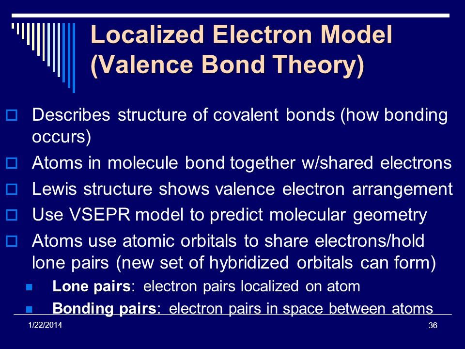 36 1/22/2014 Localized Electron Model (Valence Bond Theory) Describes structure of covalent bonds (how bonding occurs) Atoms in molecule bond together