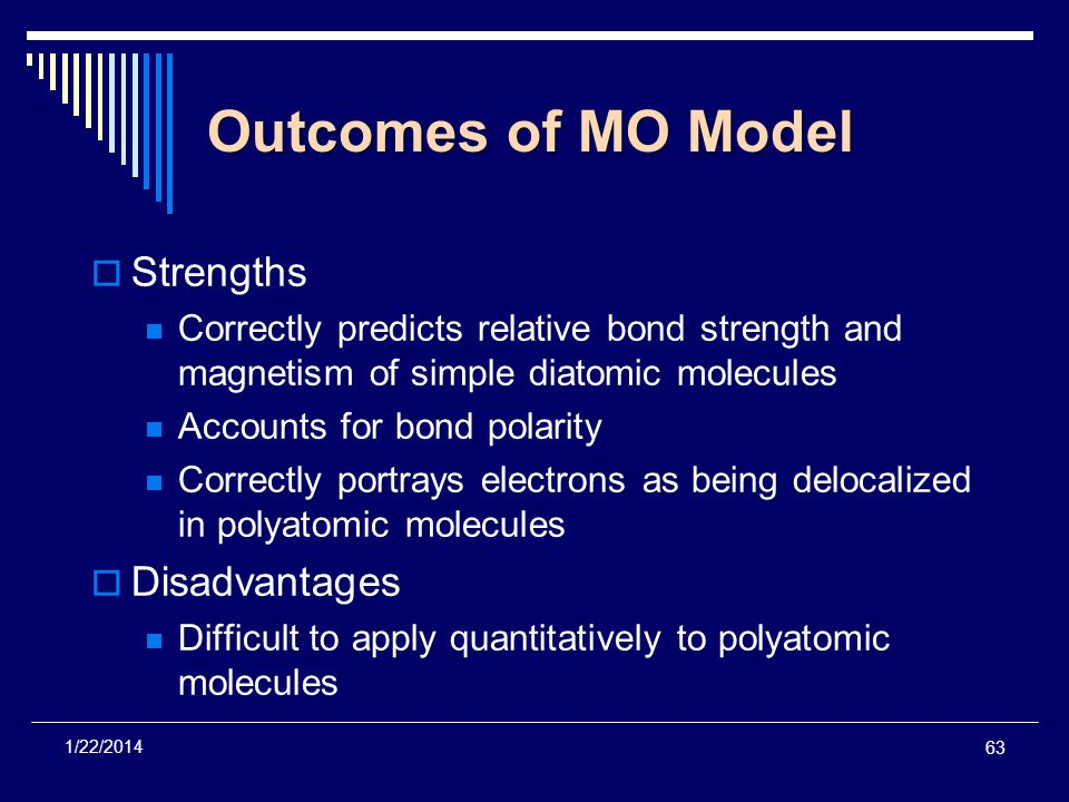 63 1/22/2014 Outcomes of MO Model Strengths Correctly predicts relative bond strength and magnetism of simple diatomic molecules Accounts for bond pol