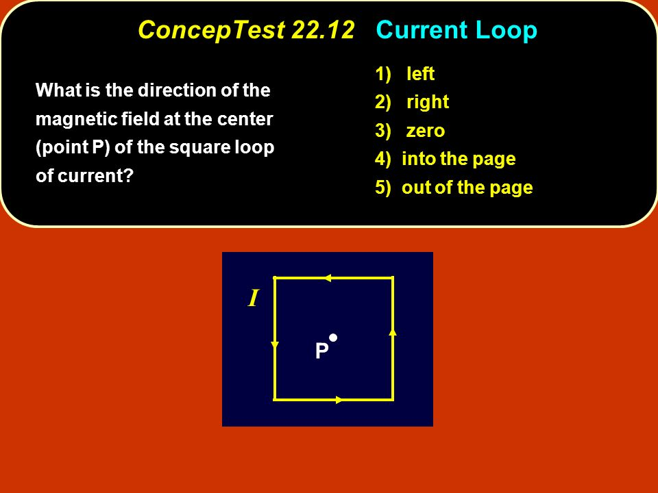 ConcepTest 22.12 Current Loop P I What is the direction of the magnetic field at the center (point P) of the square loop of current? 1) left 2) right