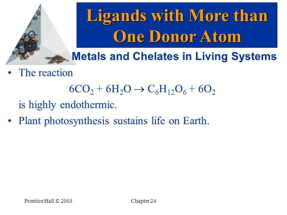 Prentice Hall © 2003Chapter 24 Metals and Chelates in Living Systems The reaction 6CO 2 + 6H 2 O C 6 H 12 O 6 + 6O 2 is highly endothermic. Plant phot