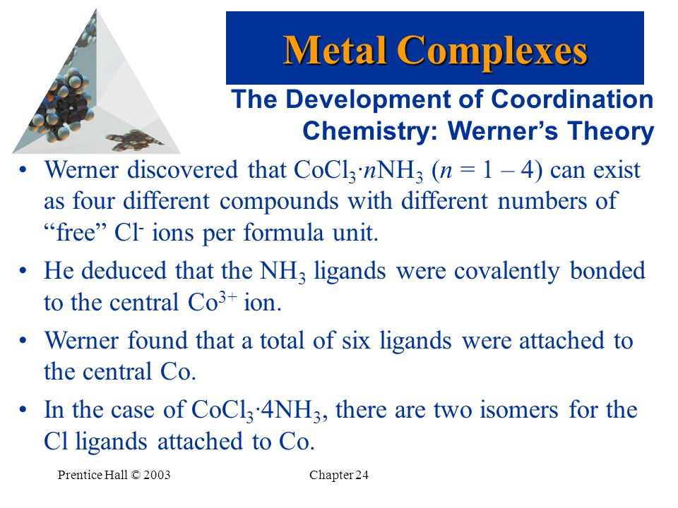 Prentice Hall © 2003Chapter 24 The Development of Coordination Chemistry: Werners Theory Werner discovered that CoCl 3 ·nNH 3 (n = 1 – 4) can exist as