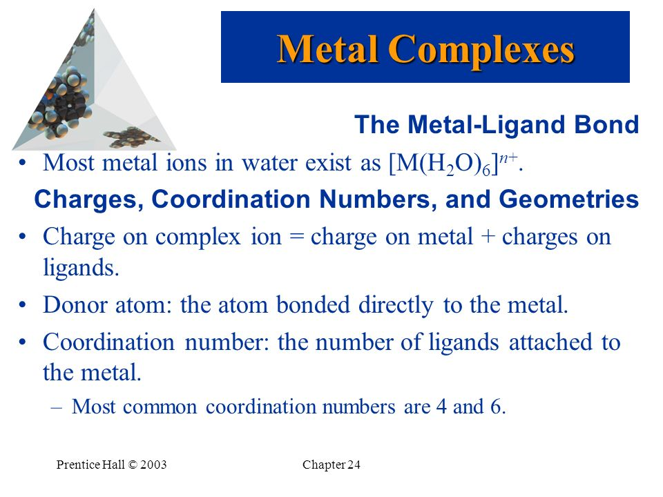 Prentice Hall © 2003Chapter 24 The Metal-Ligand Bond Most metal ions in water exist as [M(H 2 O) 6 ] n+. Charges, Coordination Numbers, and Geometries