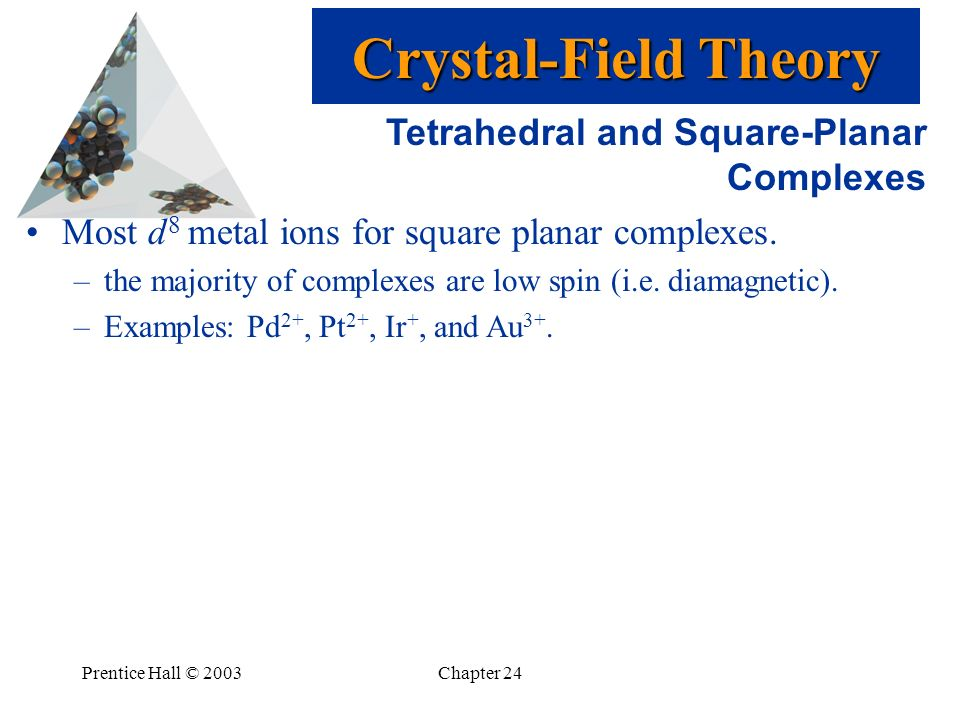 Prentice Hall © 2003Chapter 24 Tetrahedral and Square-Planar Complexes Most d 8 metal ions for square planar complexes. –the majority of complexes are