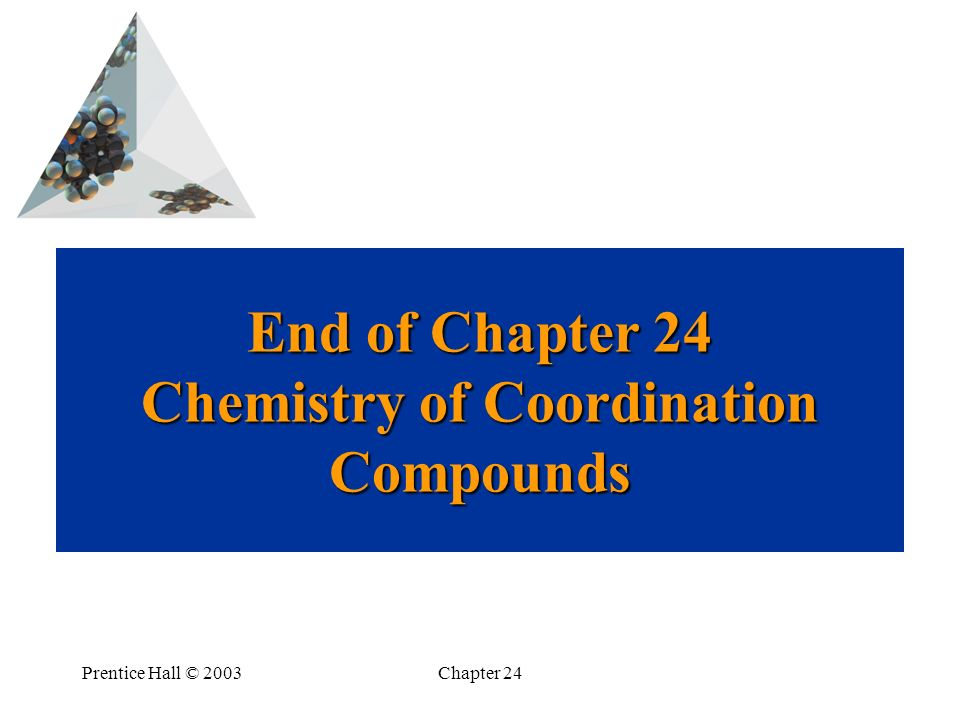Prentice Hall © 2003Chapter 24 End of Chapter 24 Chemistry of Coordination Compounds