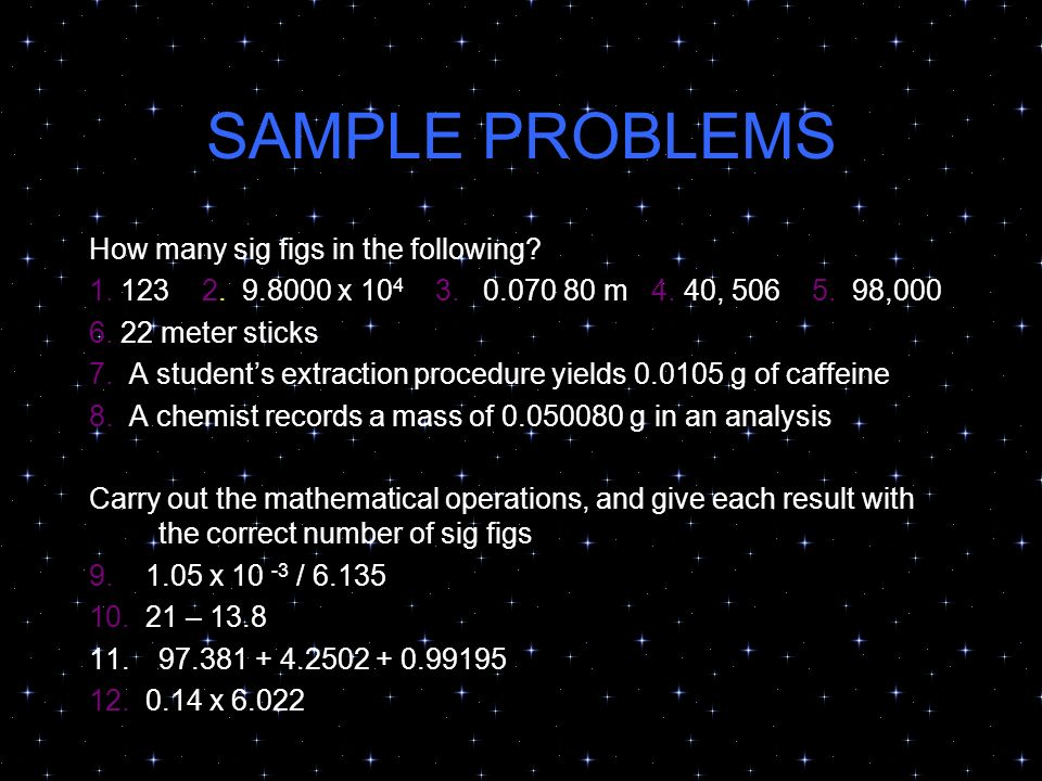SAMPLE PROBLEMS How many sig figs in the following? 1. 123 2. 9.8000 x 10 4 3. 0.070 80 m 4. 40, 506 5. 98,000 6. 22 meter sticks 7. A students extrac
