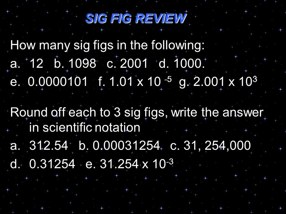 SIG FIG REVIEW How many sig figs in the following: a.12 b. 1098 c. 2001 d. 1000. e. 0.0000101 f. 1.01 x 10 -5 g. 2.001 x 10 3 Round off each to 3 sig