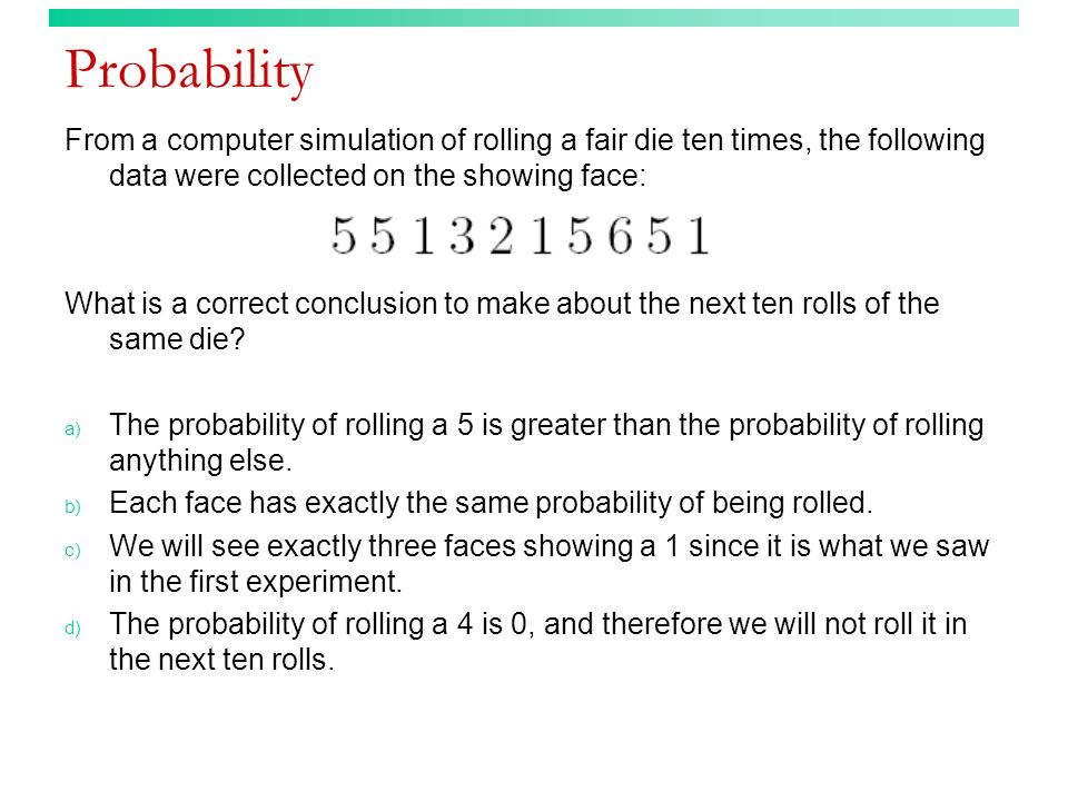 Probability From a computer simulation of rolling a fair die ten times, the following data were collected on the showing face: What is a correct concl