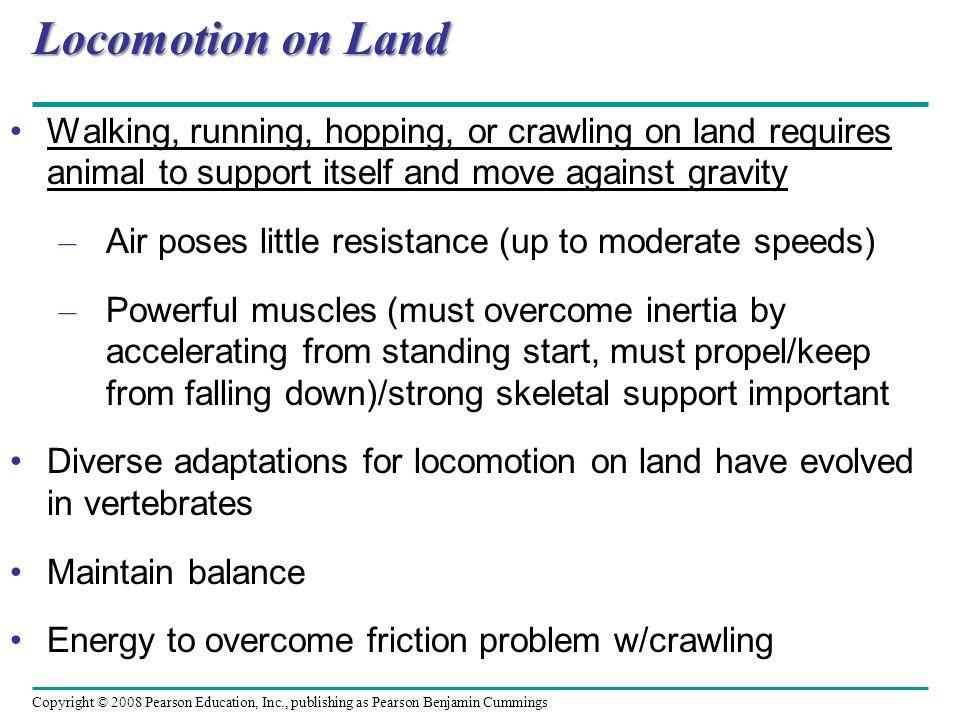 Copyright © 2008 Pearson Education, Inc., publishing as Pearson Benjamin Cummings Locomotion on Land Walking, running, hopping, or crawling on land re