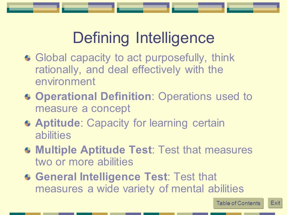 Table of Contents Exit Defining Intelligence Global capacity to act purposefully, think rationally, and deal effectively with the environment Operatio