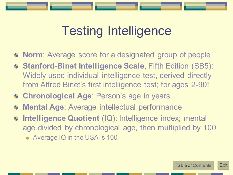 Table of Contents Exit Testing Intelligence Norm: Average score for a designated group of people Stanford-Binet Intelligence Scale, Fifth Edition (SB5