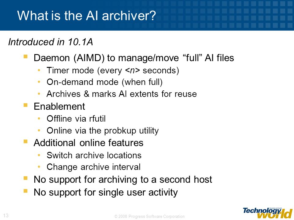 © 2008 Progress Software Corporation 13 What is the AI archiver? Daemon (AIMD) to manage/move full AI files Timer mode (every seconds) On-demand mode