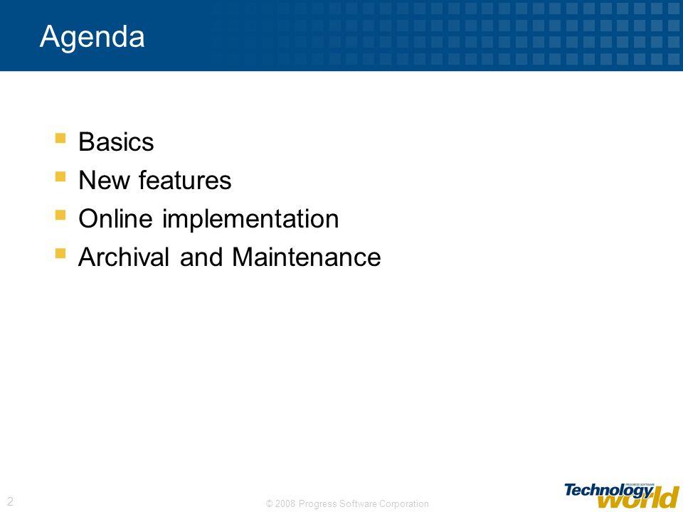 © 2008 Progress Software Corporation 2 Agenda Basics New features Online implementation Archival and Maintenance