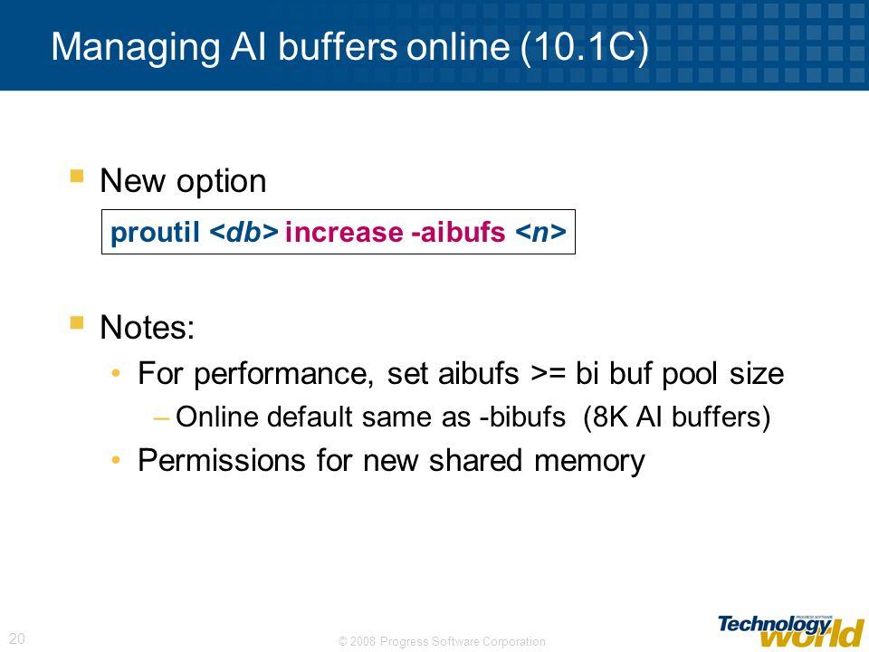© 2008 Progress Software Corporation 20 Managing AI buffers online (10.1C) New option Notes: For performance, set aibufs >= bi buf pool size –Online d